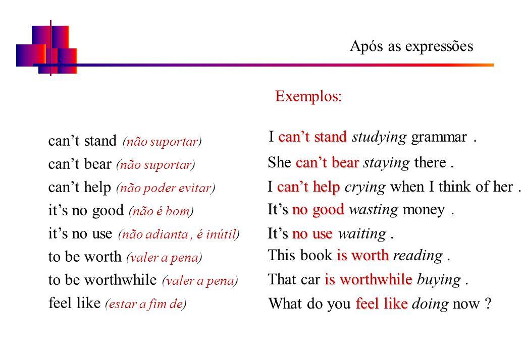 Após as expressões Exemplos: I can't stand studying grammar . can't stand (não suportar) can't bear (não suportar)