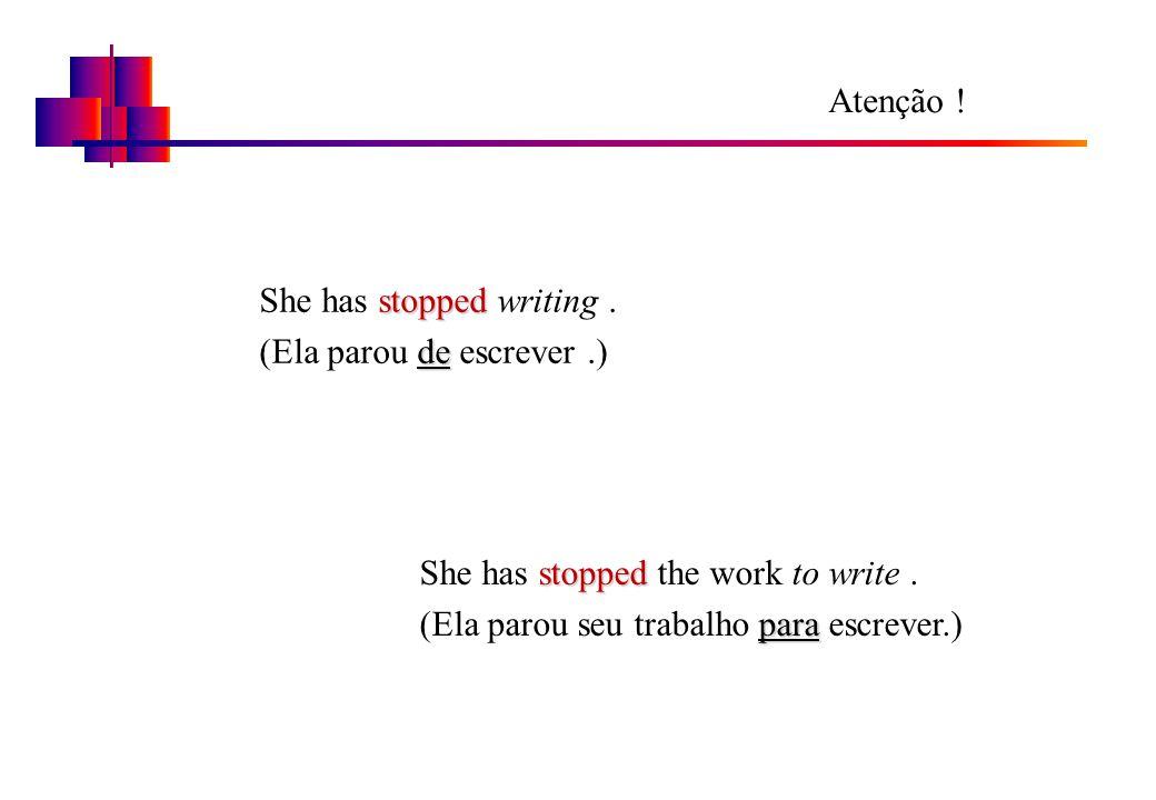 Atenção ! She has stopped writing . (Ela parou de escrever .) She has stopped the work to write .