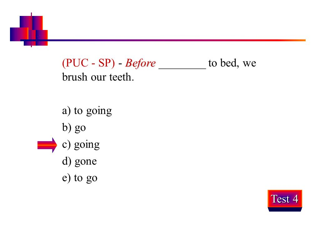 (PUC - SP) - Before ________ to bed, we brush our teeth.