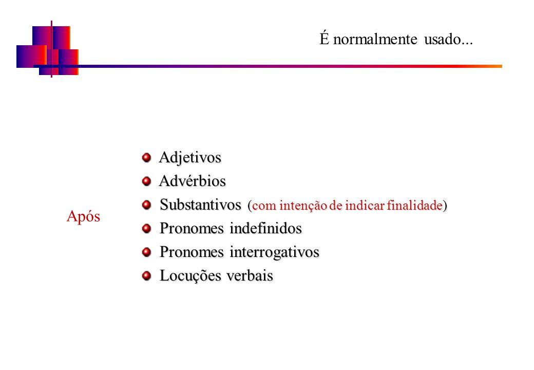 É normalmente usado... Adjetivos. Advérbios. Substantivos (com intenção de indicar finalidade) Pronomes indefinidos.