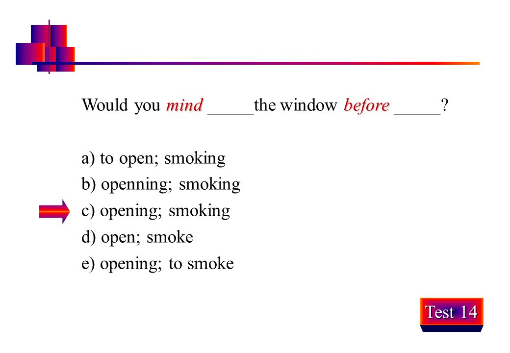 Would you mind _____the window before _____