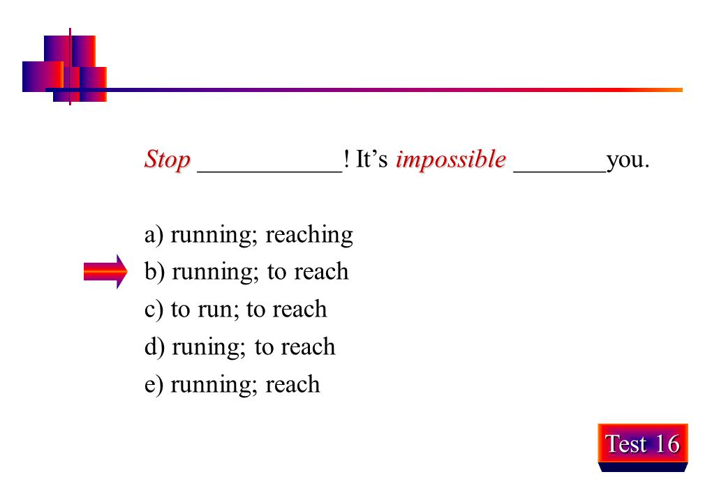Stop ___________! It's impossible _______you.