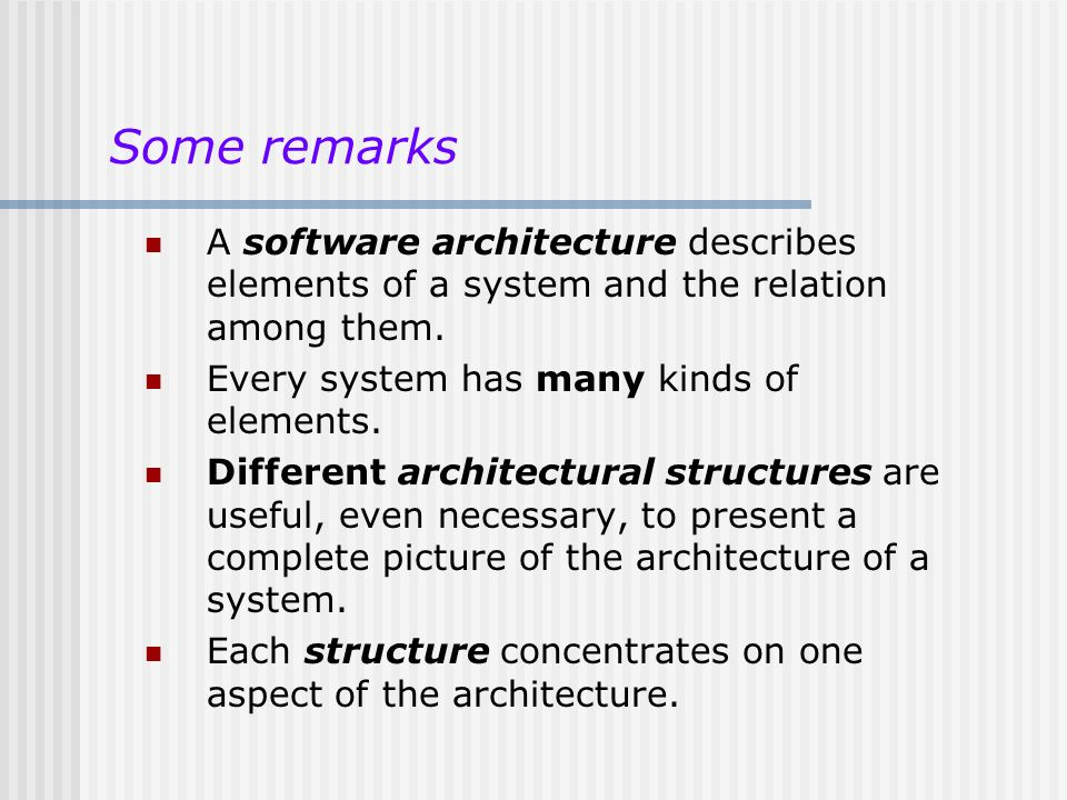 Some remarks A software architecture describes elements of a system and the relation among them. Every system has many kinds of elements.