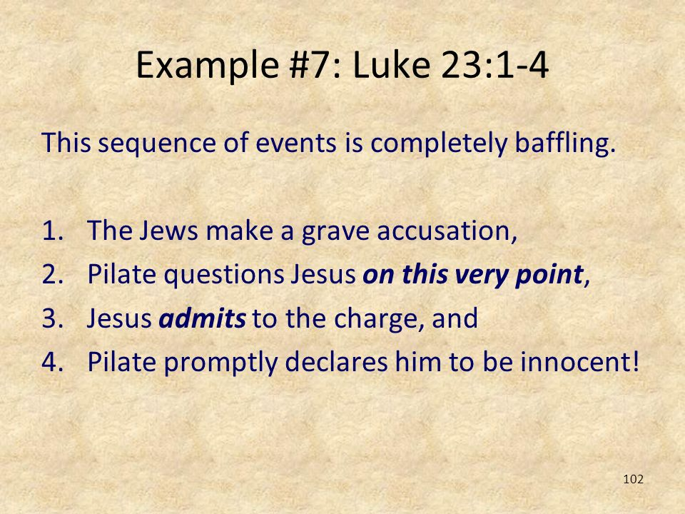Example #7: Luke 23:1-4 This sequence of events is completely baffling. The Jews make a grave accusation,