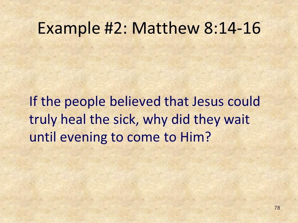Example #2: Matthew 8:14-16 If the people believed that Jesus could truly heal the sick, why did they wait until evening to come to Him