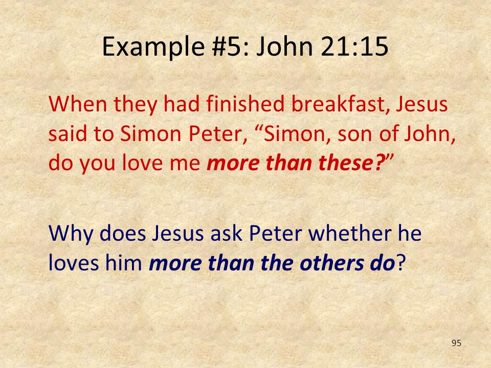 Example #5: John 21:15 When they had finished breakfast, Jesus said to Simon Peter, Simon, son of John, do you love me more than these