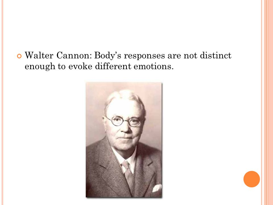 Walter Cannon: Body's responses are not distinct enough to evoke different emotions.