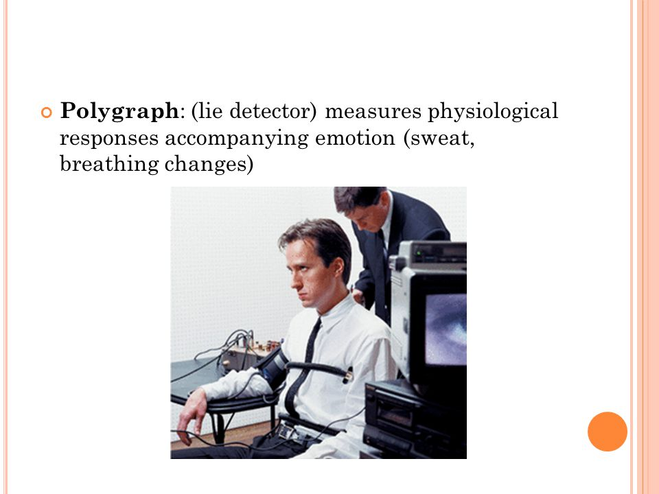 Polygraph: (lie detector) measures physiological responses accompanying emotion (sweat, breathing changes)