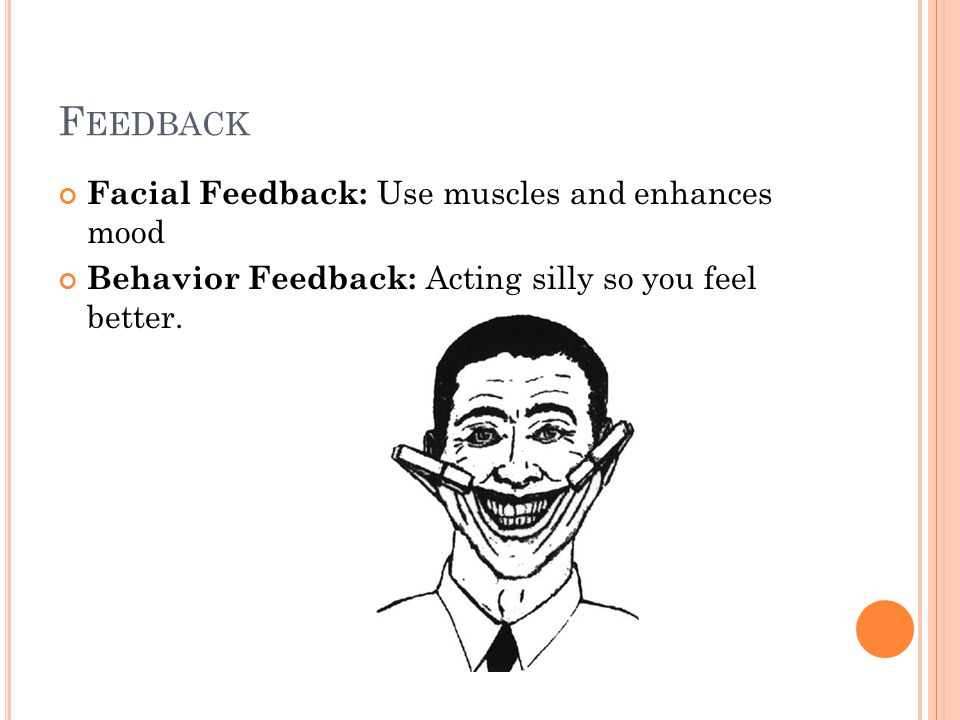 Feedback Facial Feedback: Use muscles and enhances mood