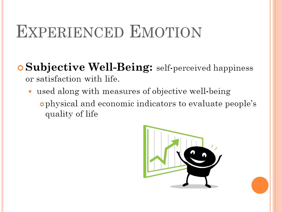 Experienced Emotion Subjective Well-Being: self-perceived happiness or satisfaction with life. used along with measures of objective well-being.