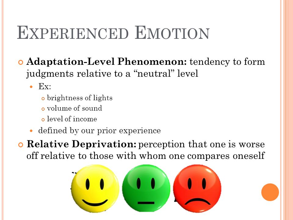 Experienced Emotion Adaptation-Level Phenomenon: tendency to form judgments relative to a neutral level.