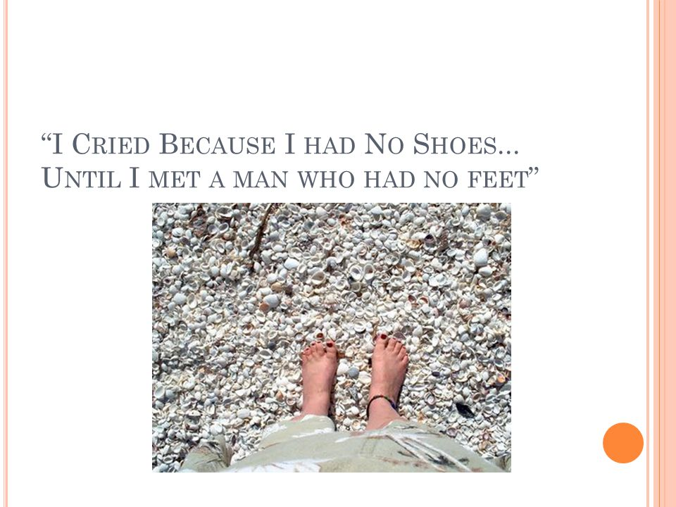 I Cried Because I had No Shoes... Until I met a man who had no feet