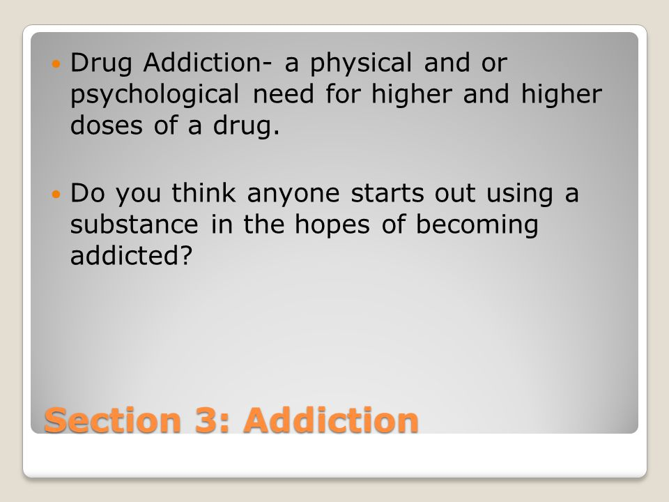 Drug Addiction- a physical and or psychological need for higher and higher doses of a drug.