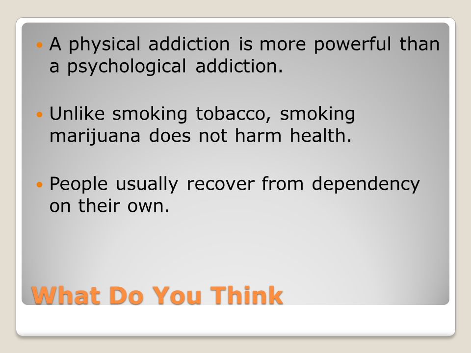 A physical addiction is more powerful than a psychological addiction.