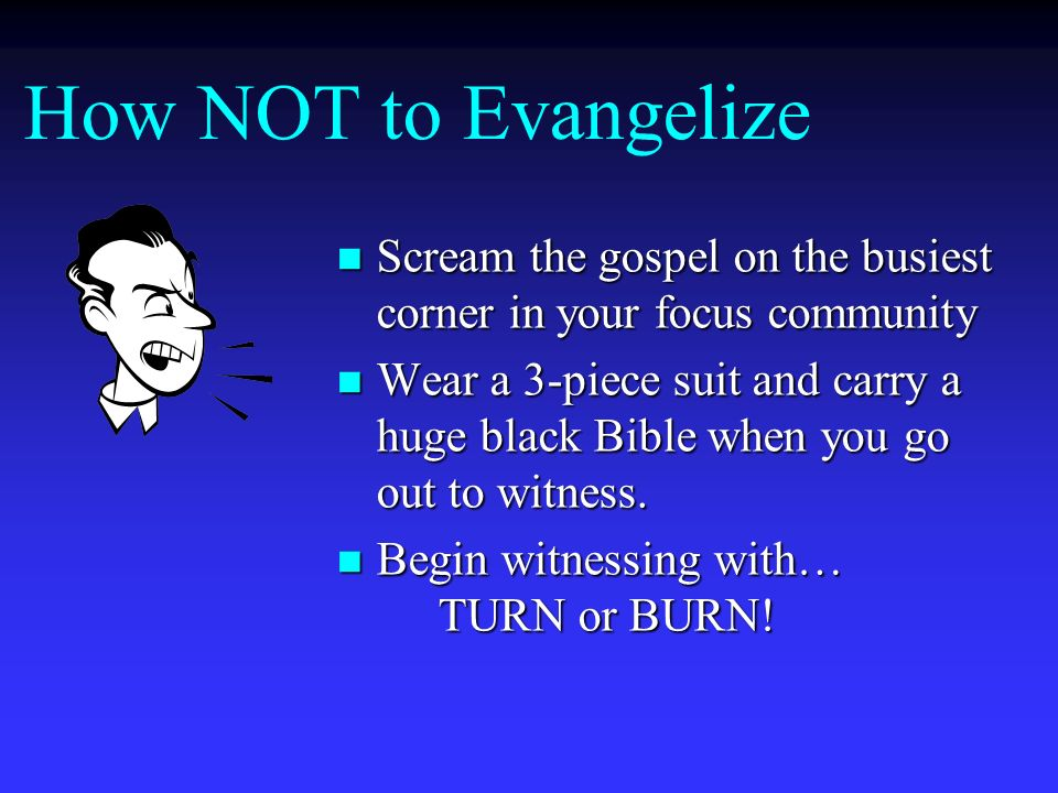 How NOT to Evangelize Scream the gospel on the busiest corner in your focus community.