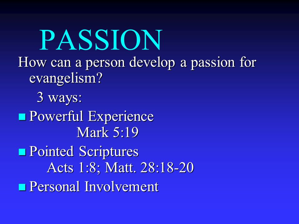 PASSION How can a person develop a passion for evangelism 3 ways: