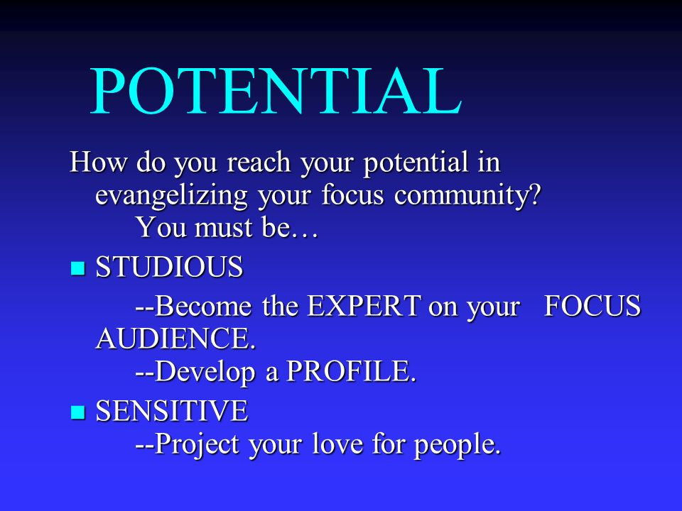 POTENTIAL How do you reach your potential in evangelizing your focus community You must be… STUDIOUS.