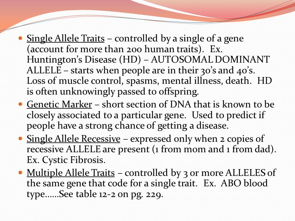 Single Allele Traits – controlled by a single of a gene (account for more than 200 human traits). Ex. Huntington's Disease (HD) – AUTOSOMAL DOMINANT ALLELE – starts when people are in their 30's and 40's. Loss of muscle control, spasms, mental illness, death. HD is often unknowingly passed to offspring.