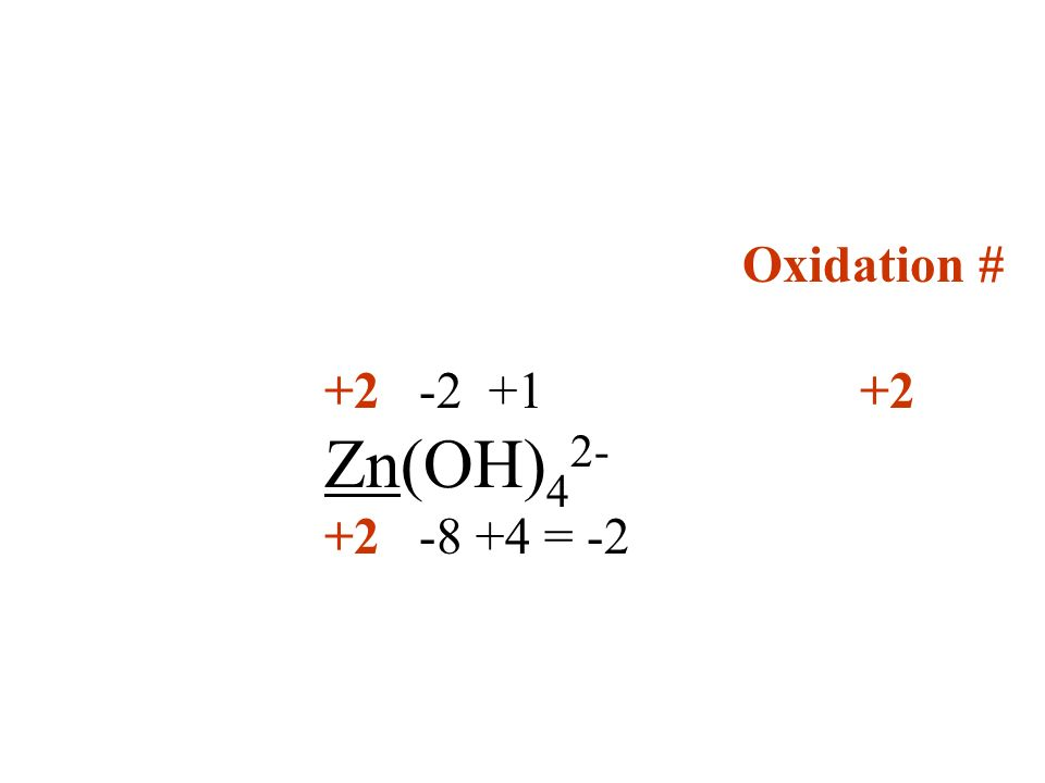 Oxidation # +2 -2 +1 +2 Zn(OH)42- +2 -8 +4 = -2