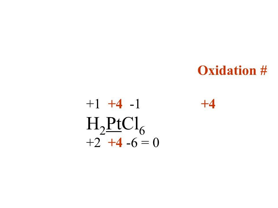 Oxidation # +1 +4 -1 +4 H2PtCl6 +2 +4 -6 = 0