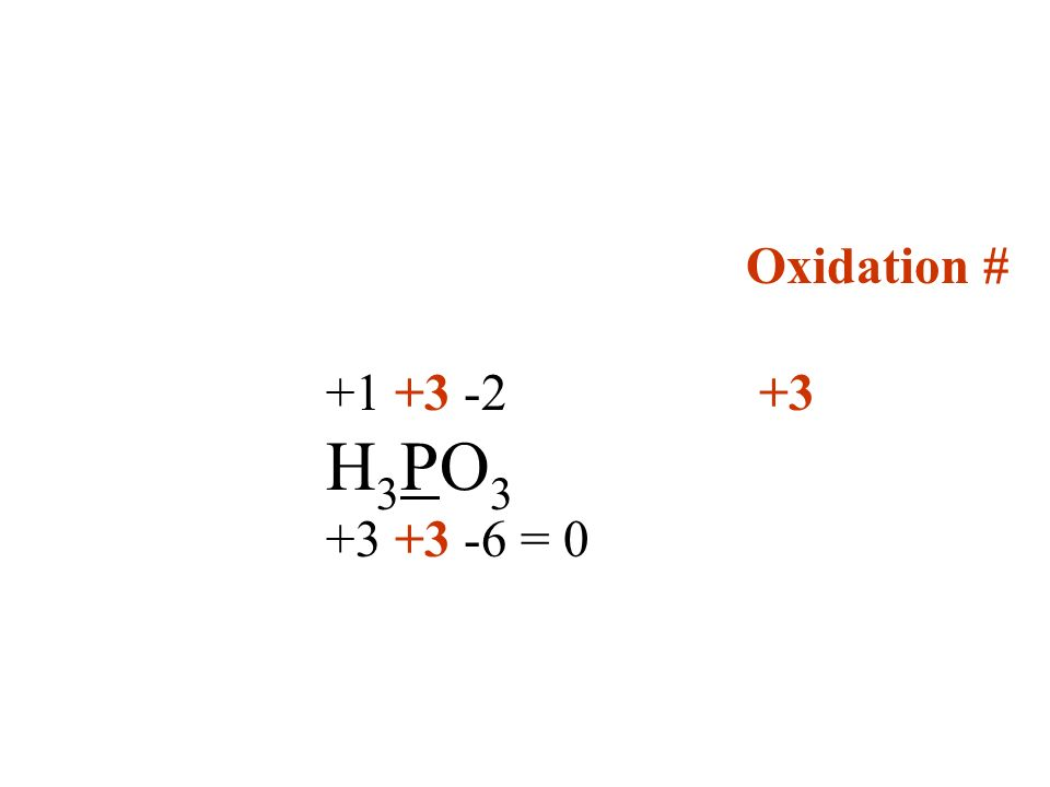 Oxidation # +1 +3 -2 +3 H3PO3 +3 +3 -6 = 0