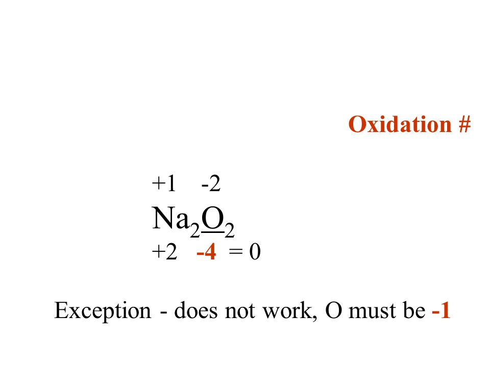 Oxidation # +1 -2 Na2O2 +2 -4 = 0 Exception - does not work, O must be -1