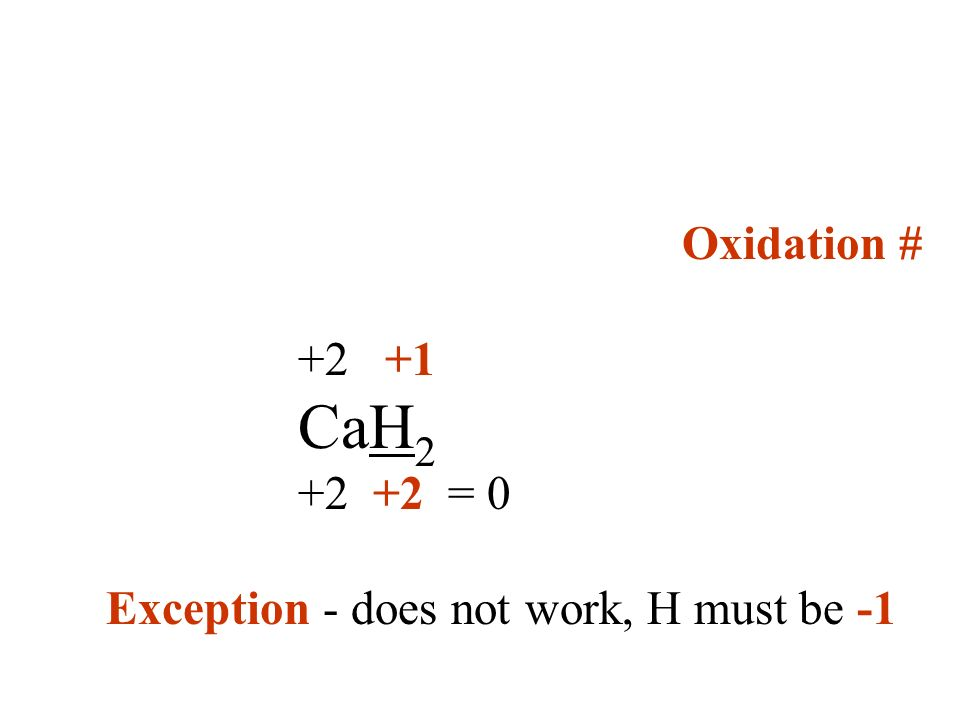 Oxidation # +2 +1 CaH2 +2 +2 = 0 Exception - does not work, H must be -1