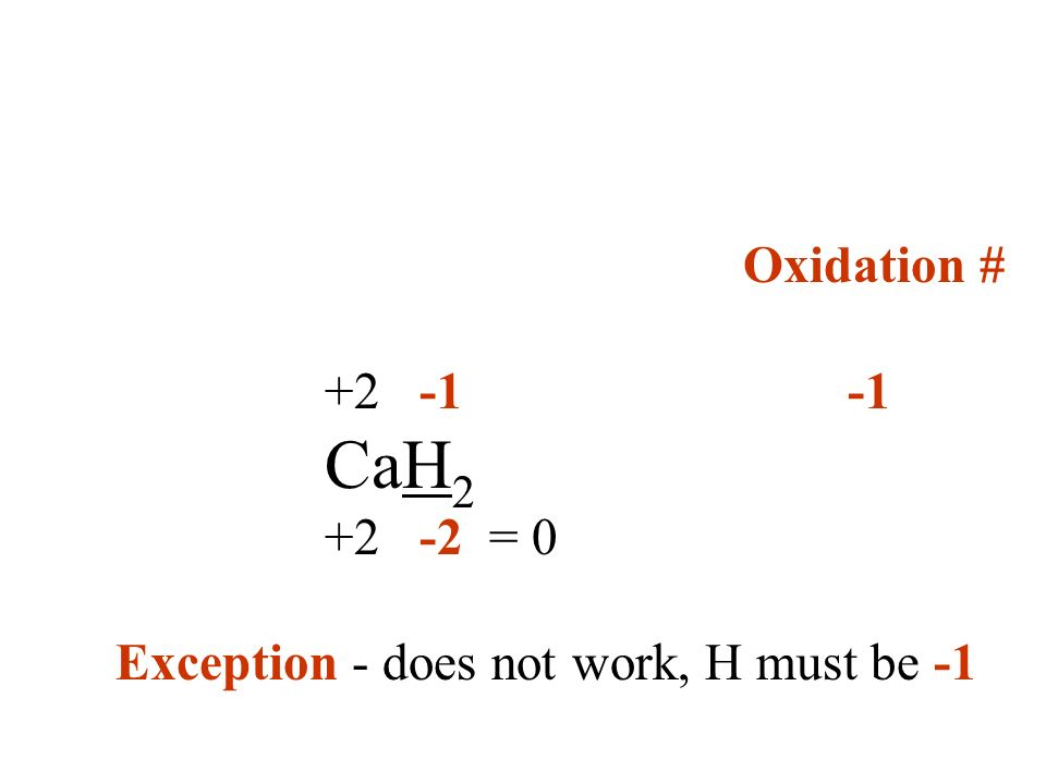 Oxidation # +2 -1 -1 CaH2 +2 -2 = 0 Exception - does not work, H must be -1