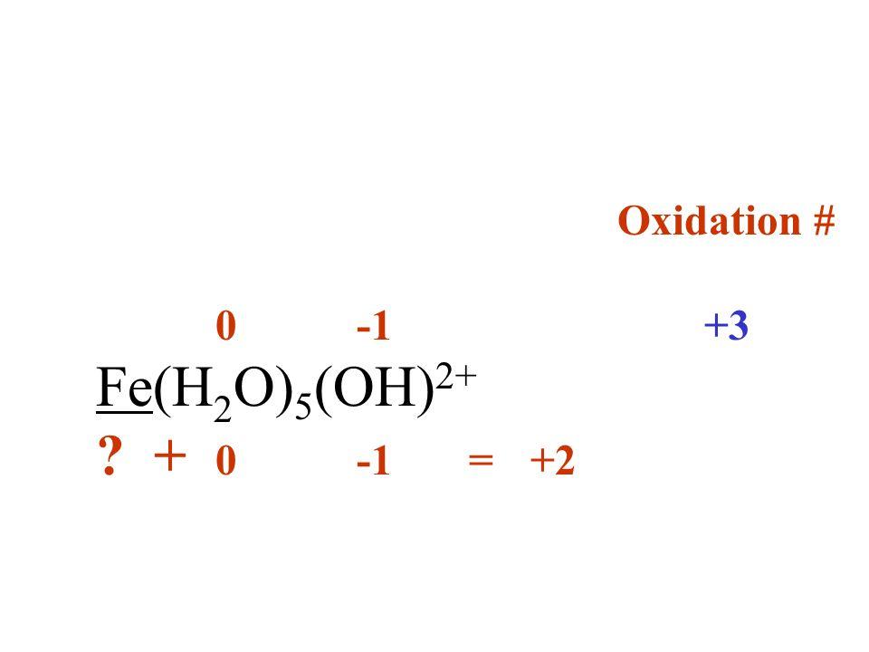 Oxidation # 0 -1 +3 Fe(H2O)5(OH)2+ + 0 -1 = +2