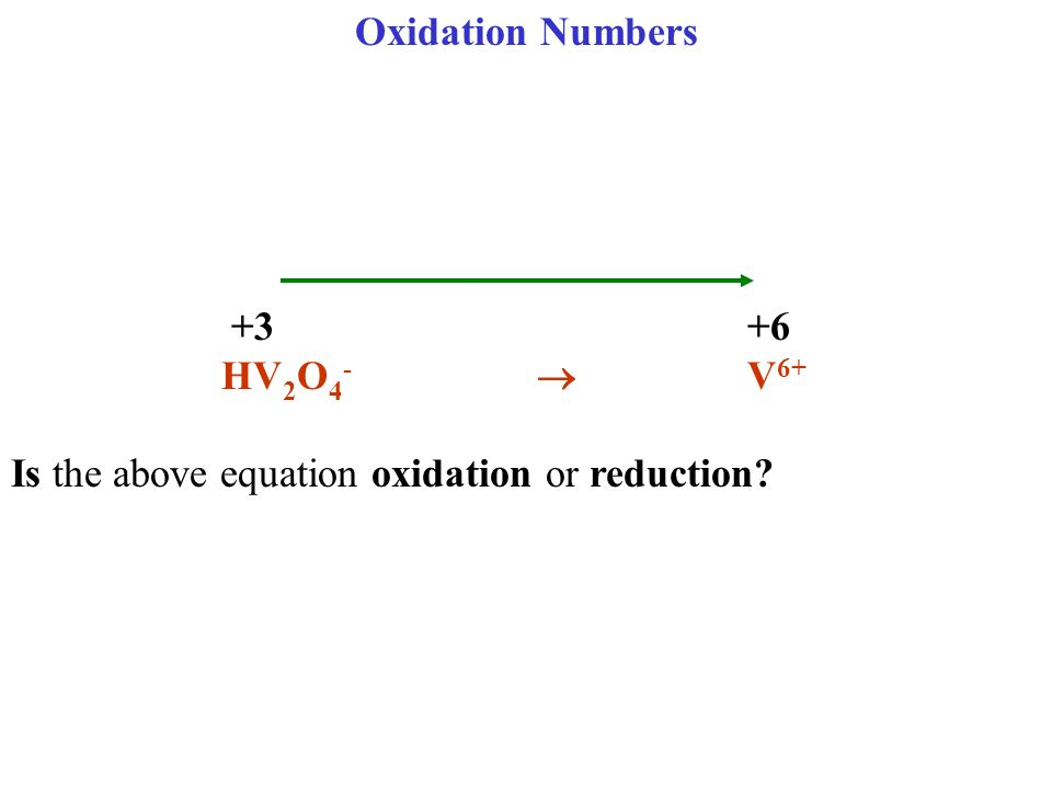 Oxidation Numbers +3 +6 HV2O4-  V6+ Is the above equation oxidation or reduction