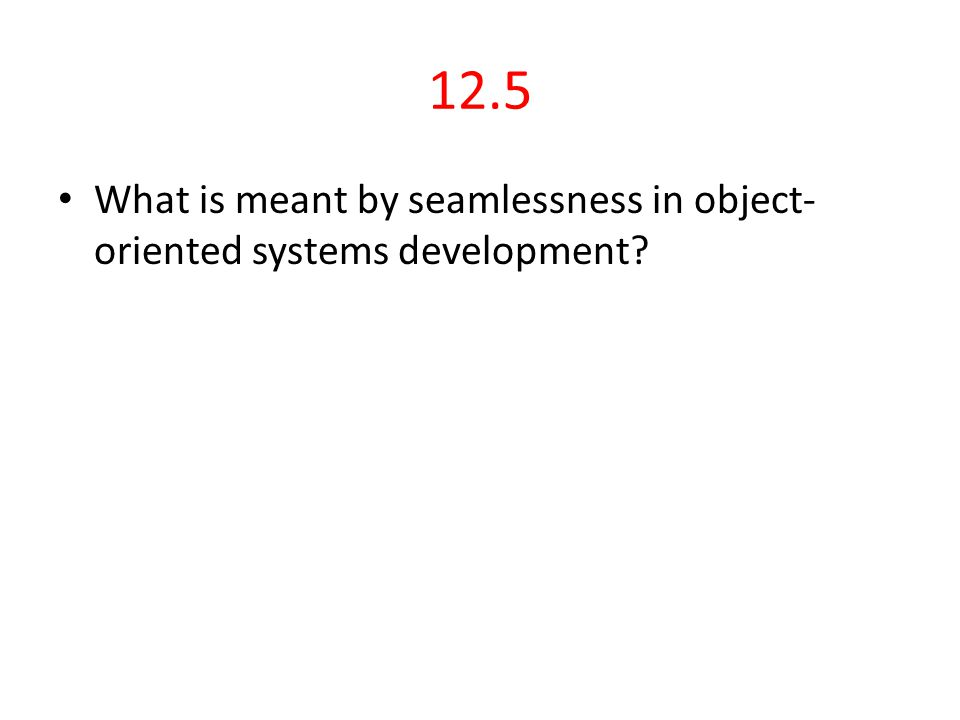 12.5 What is meant by seamlessness in object-oriented systems development