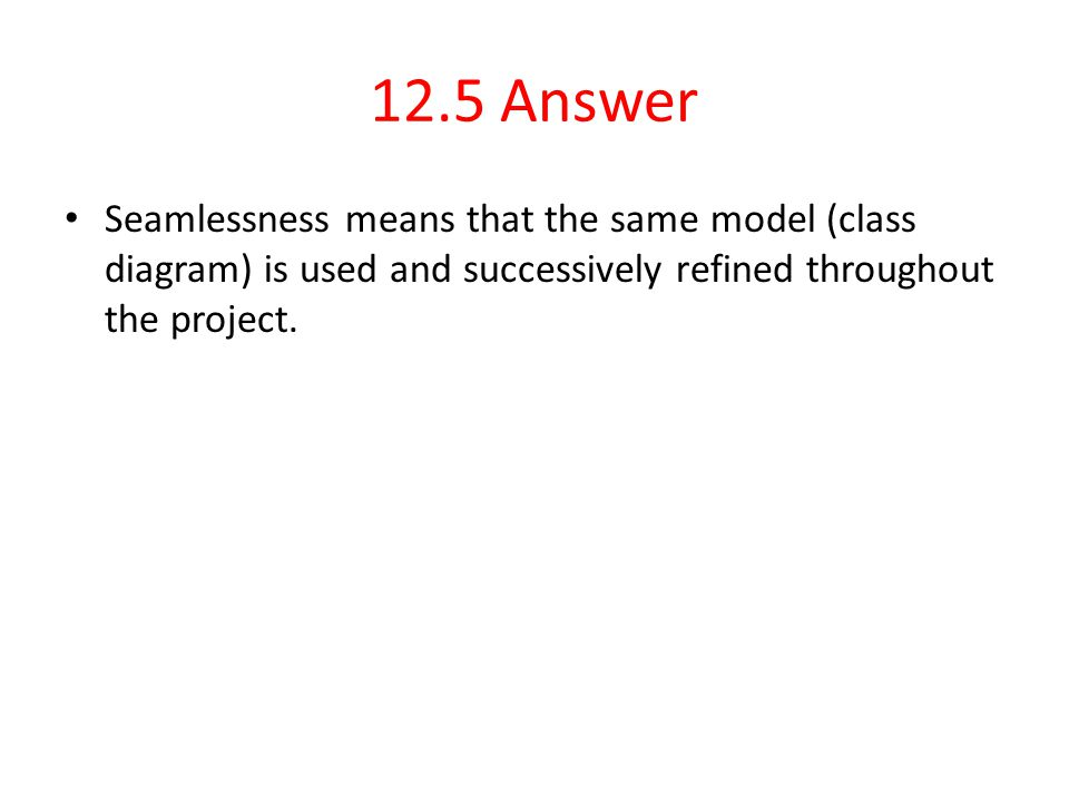 12.5 Answer Seamlessness means that the same model (class diagram) is used and successively refined throughout the project.