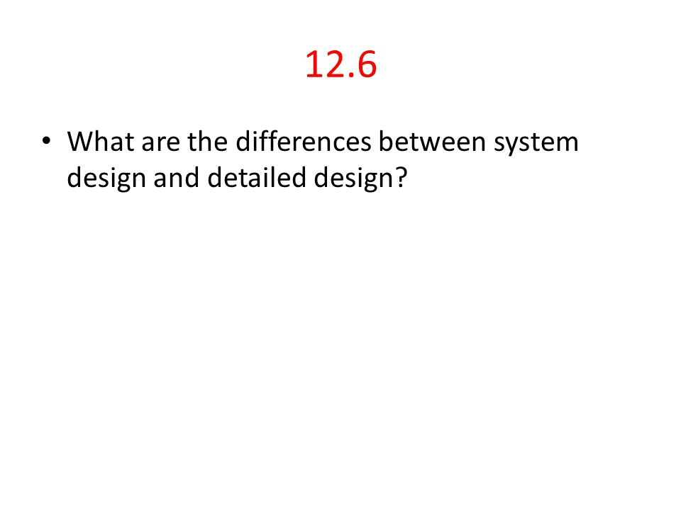 12.6 What are the differences between system design and detailed design