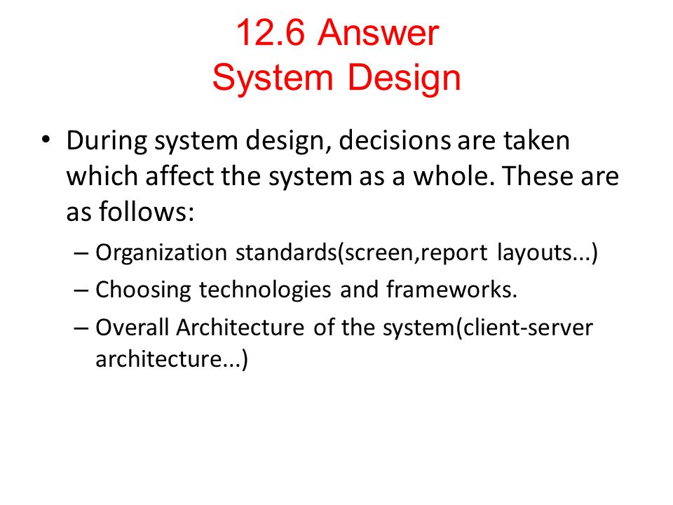 12.6 Answer System Design During system design, decisions are taken which affect the system as a whole. These are as follows: