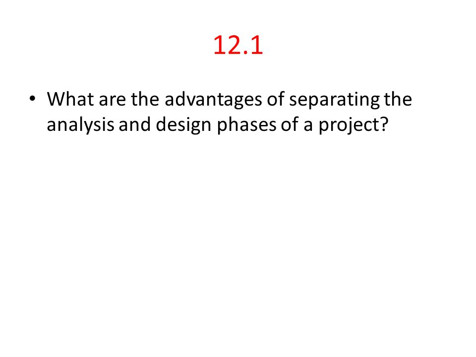 12.1 What are the advantages of separating the analysis and design phases of a project