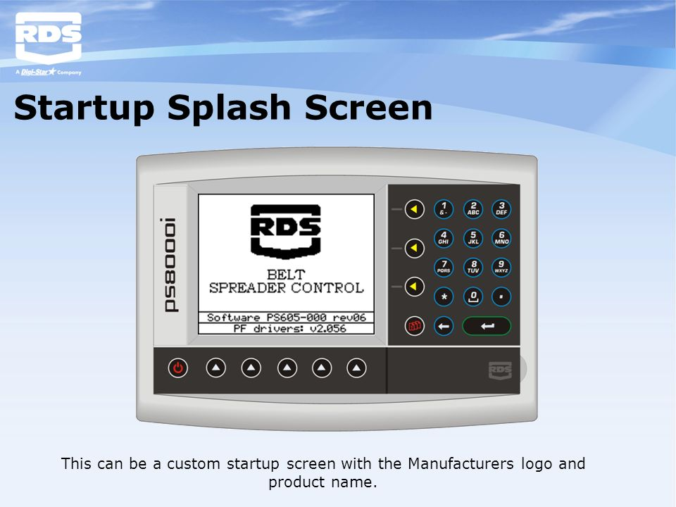 Startup Splash Screen This can be a custom startup screen with the Manufacturers logo and product name.