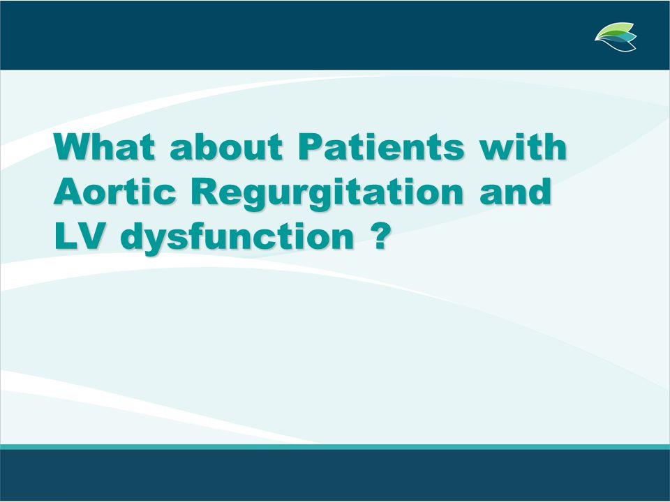 What about Patients with Aortic Regurgitation and LV dysfunction