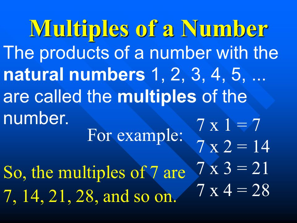 Multiples of a Number The products of a number with the natural numbers 1, 2, 3, 4, 5, ... are called the multiples of the number.