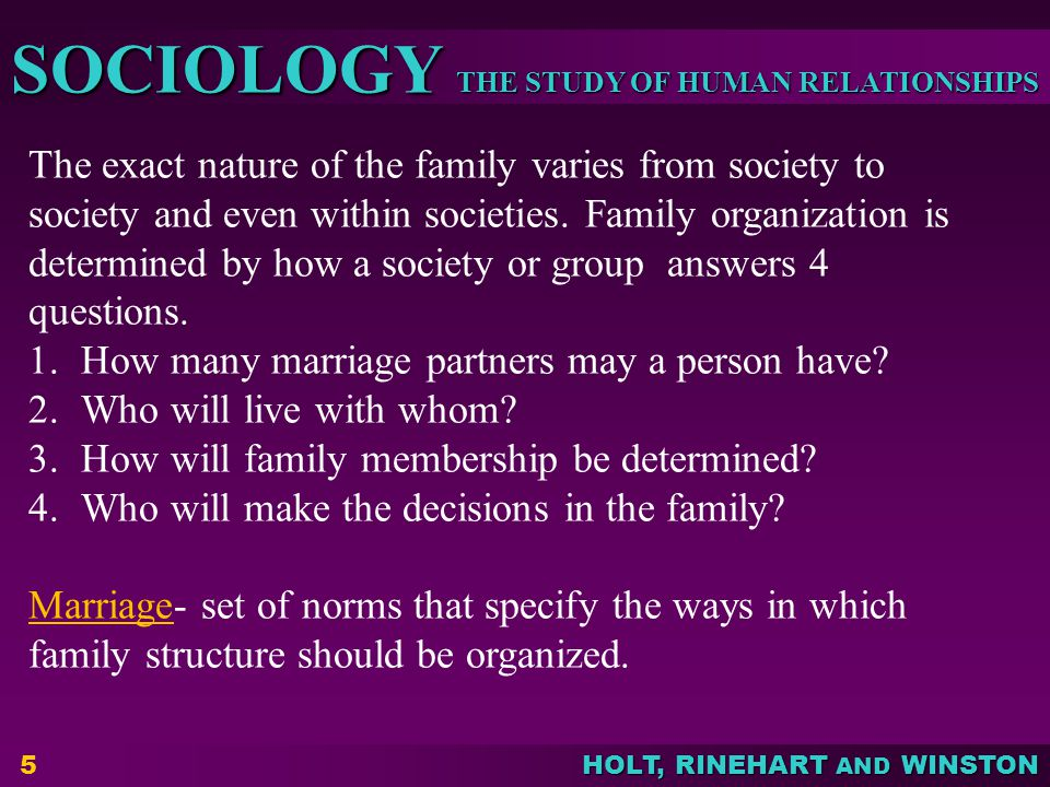 The exact nature of the family varies from society to society and even within societies. Family organization is determined by how a society or group answers 4 questions.