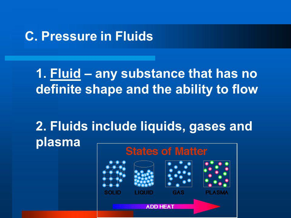 C. Pressure in Fluids 1. Fluid – any substance that has no definite shape and the ability to flow.