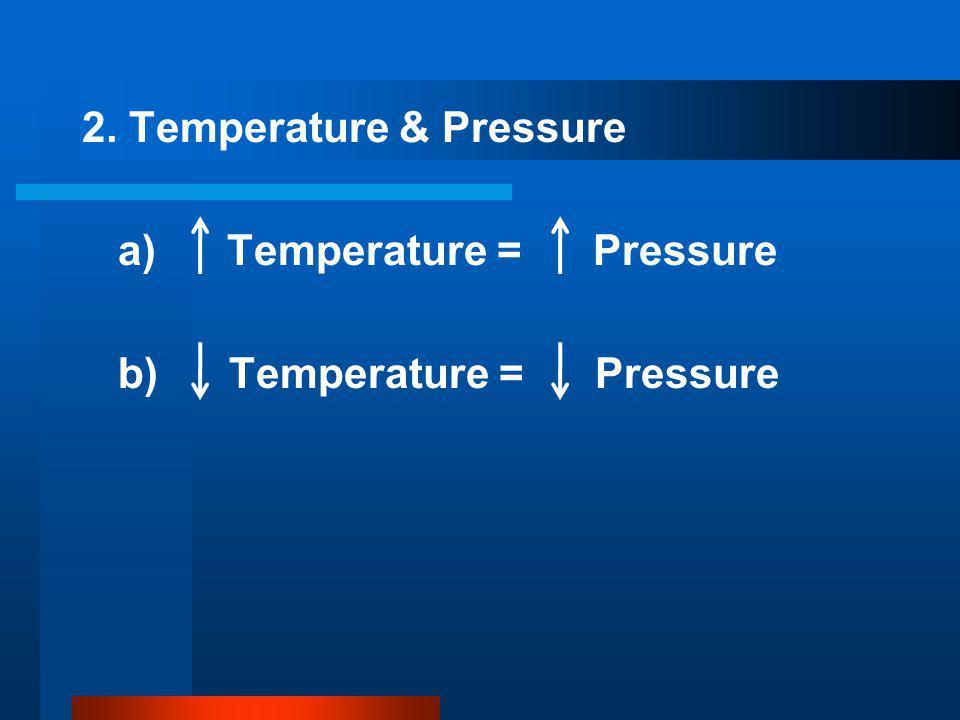 2. Temperature & Pressure a) Temperature = Pressure b) Temperature = Pressure