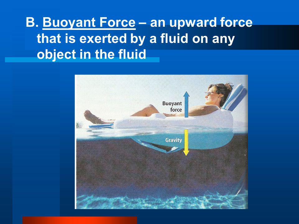 B. Buoyant Force – an upward force that is exerted by a fluid on any object in the fluid