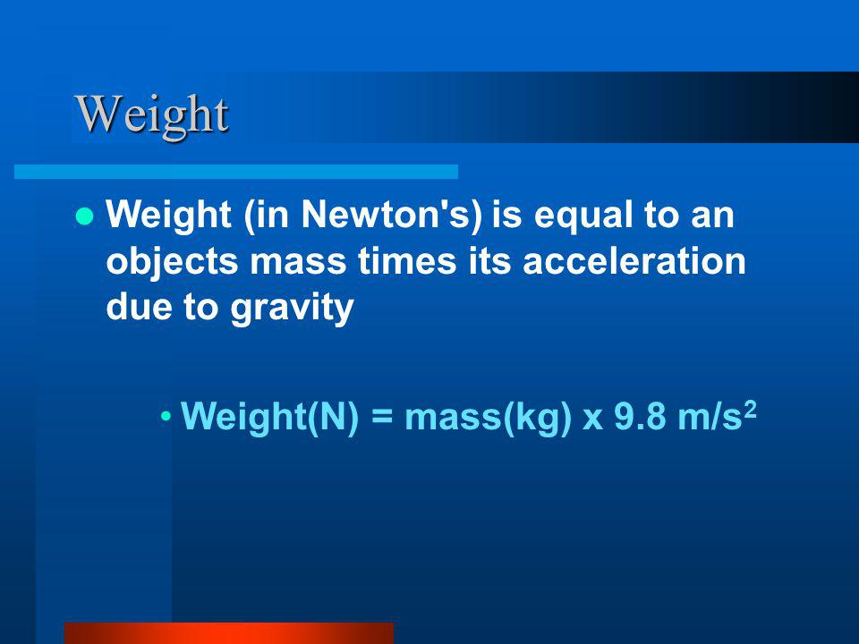 Weight Weight (in Newton s) is equal to an objects mass times its acceleration due to gravity.