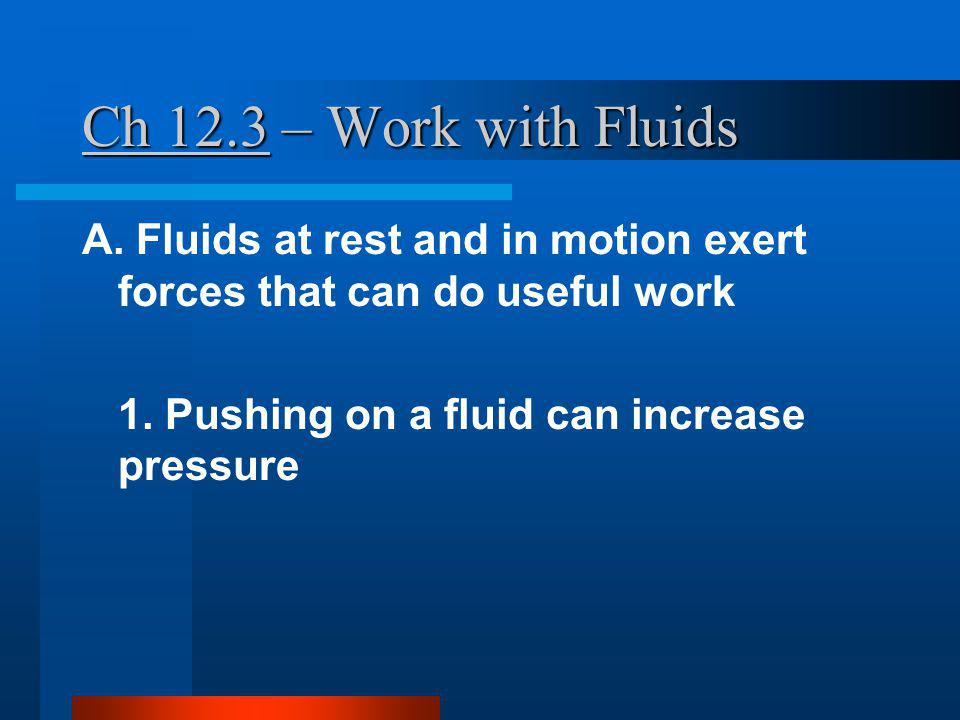 Ch 12.3 – Work with Fluids A. Fluids at rest and in motion exert forces that can do useful work.