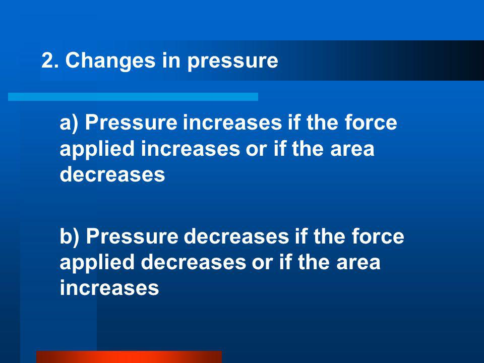 2. Changes in pressure a) Pressure increases if the force applied increases or if the area decreases.