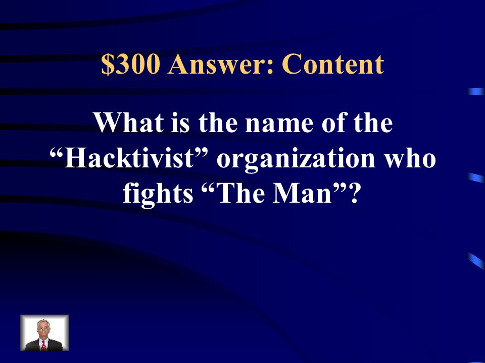 $300 Answer: Content What is the name of the Hacktivist organization who fights The Man