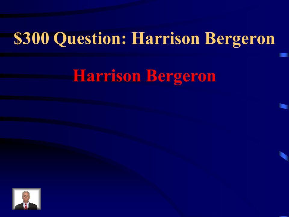 $300 Question: Harrison Bergeron