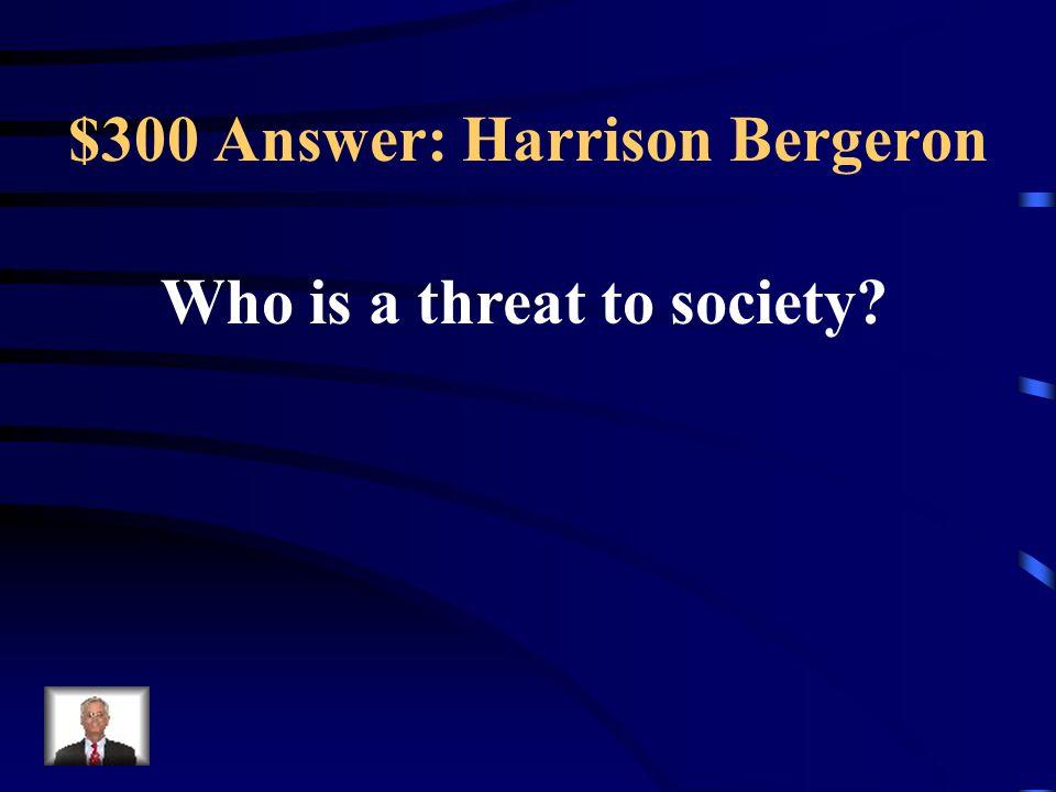 $300 Answer: Harrison Bergeron