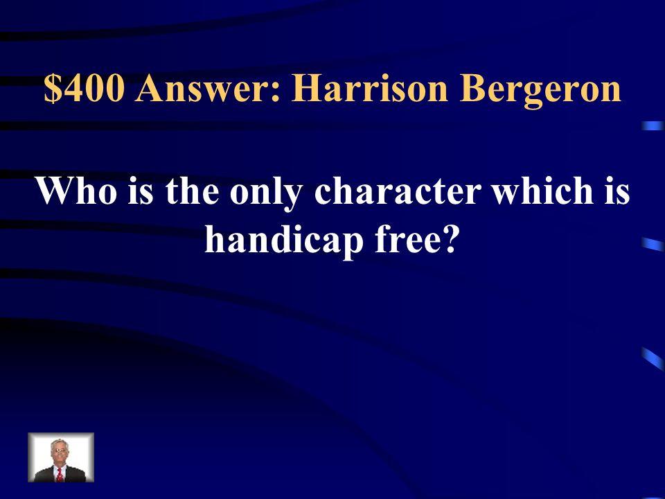 $400 Answer: Harrison Bergeron