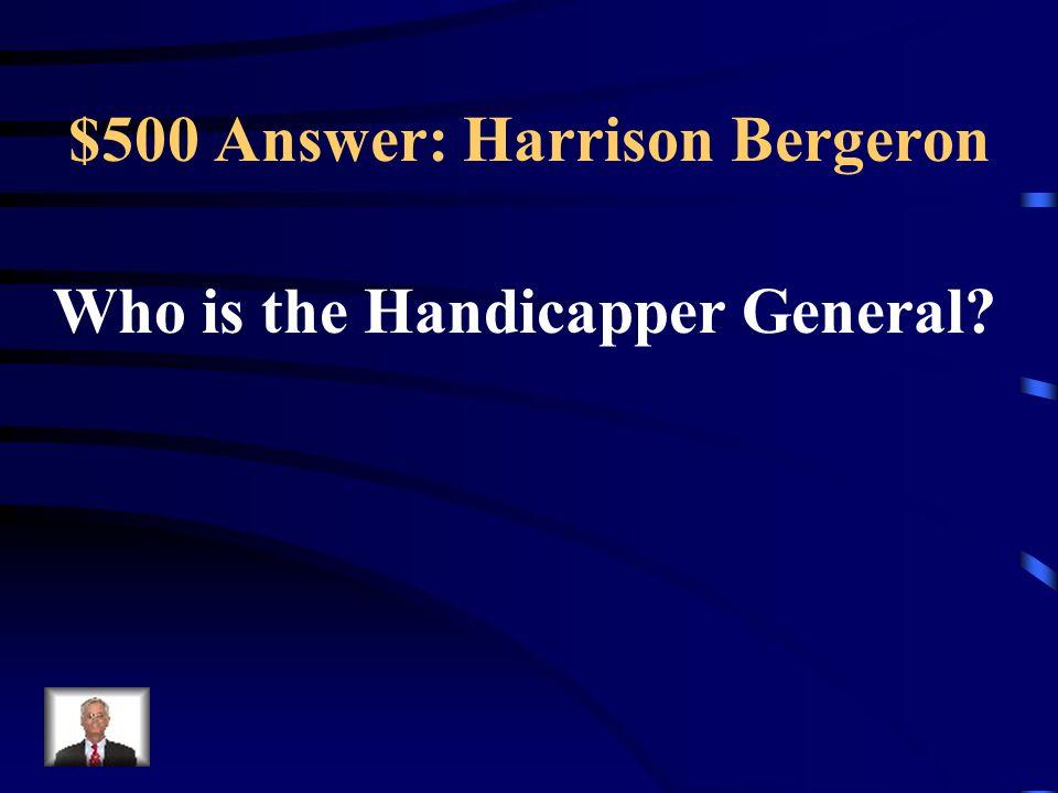 $500 Answer: Harrison Bergeron